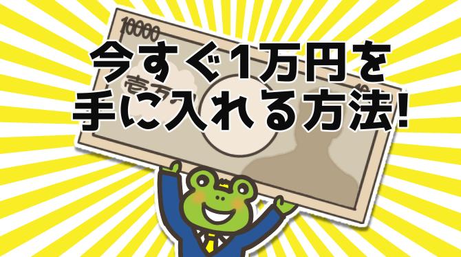 今すぐ1万円手に入れる方法は簡単!?迷っている時間がもったいない!
